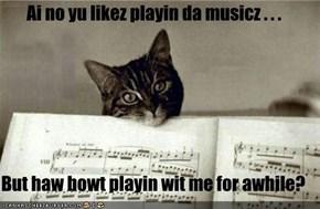 Ai no yu likez playin da musicz . . .  But haw bowt playin wit me for awhile?