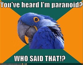 You've heard I'm paranoid?  WHO SAID THAT!?