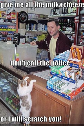 give me all the milk&cheeze don't call the police or i will scratch you!