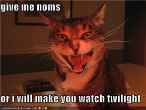 give me noms  or i will make you watch twilight