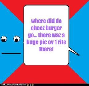 where did da cheez burger go... there waz a huge pic ov 1 rite there!