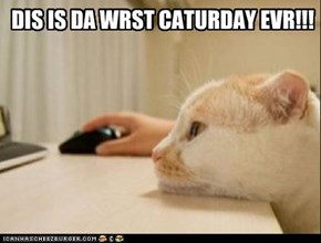 DIS IS DA WRST CATURDAY EVR!!!