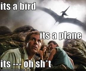 its a bird its a plane its --- oh sh*t