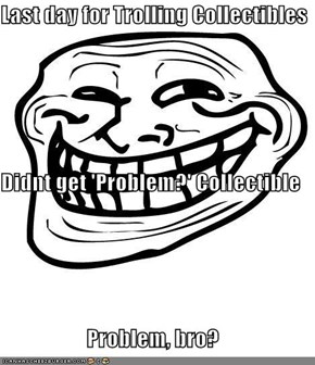 Last day for Trolling Collectibles Didnt get 'Problem?' Collectible Problem, bro?