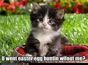 U went easter egg huntin wifout me?