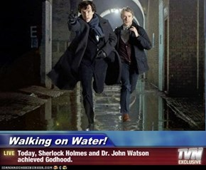 Walking on Water! - Today, Sherlock Holmes and Dr. John Watson achieved Godhood.
