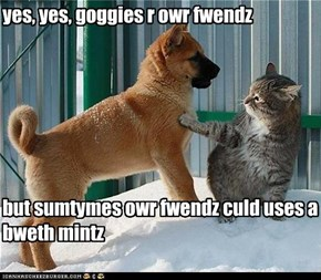 yes, yes, goggies r owr fwendz