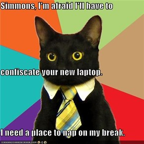 Simmons, I'm afraid I'll have to  confiscate your new laptop. I need a place to nap on my break.