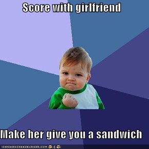 Score with girlfriend  Make her give you a sandwich