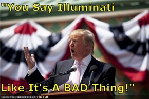"""You Say Illuminati  Like It's A BAD Thing!"""