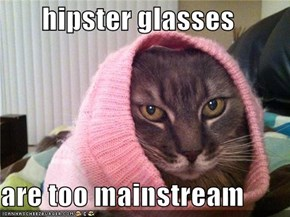 hipster glasses  are too mainstream