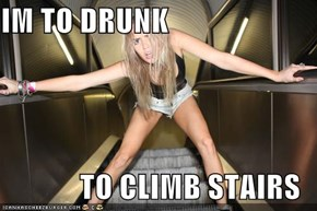 IM TO DRUNK  TO CLIMB STAIRS