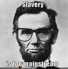 Slavery  is too mainstream