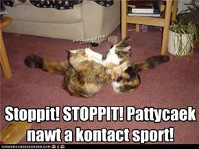 Stoppit! STOPPIT! Pattycaek nawt a kontact sport!