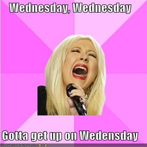 Wednesday, Wednesday  Gotta get up on Wedensday