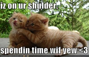 iz on ur shulder,  spendin time wif yew <3