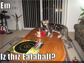 Em....  Iz thiz Eataball?