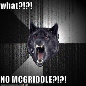 what?!?!  NO MCGRIDDLE?!?!