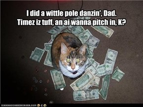 I did a wittle pole danzin', Dad. Timez iz tuff, an ai wanna pitch in, K?