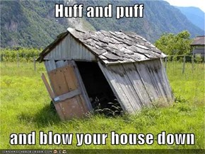 Huff and puff     and blow your house down