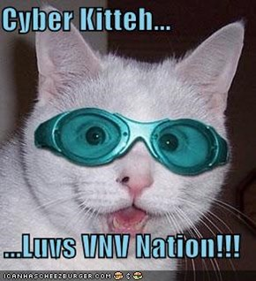 Cyber Kitteh...  ...Luvs VNV Nation!!!