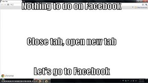 Nothing to do on Facebook Close tab, open new tab Let's go to Facebook
