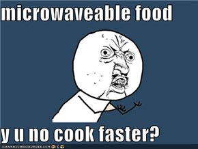 microwaveable food  y u no cook faster?