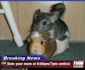 Breaking News - Doin your mom at 8:00pm/7pm central