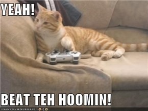 YEAH!  BEAT TEH HOOMIN!
