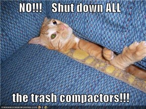 NO!!!    Shut down ALL   the trash compactors!!!