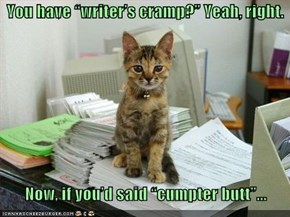 "You have ""writer's cramp?"" Yeah, right.      Now, if you'd said ""cumpter butt""..."