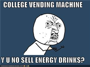 COLLEGE VENDING MACHINE  Y U NO SELL ENERGY DRINKS?