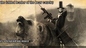 the fabled leader of the bear cavelry  is a legend no more