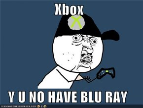 Xbox  Y U NO HAVE BLU RAY