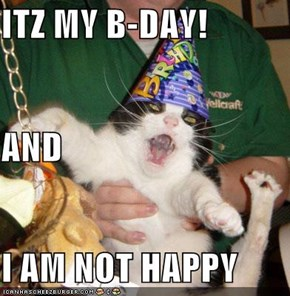 ITZ MY B-DAY! AND I AM NOT HAPPY