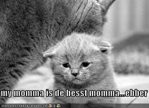 my momma is de besst momma...ebber