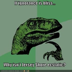 Philosoraptor: If Ignorance Is Bliss