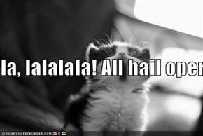 la, lalalala! All hail opera kitteh!!