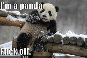 I'm a panda  F**k off.