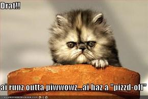 "Drat!!  ai runz outta piwwowz...ai haz a ""pizzd-off"""