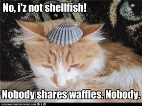 No, i'z not shellfish!