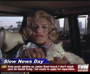 Slow News Day - Vonn posts opinion on James Bond board.'I don't much care for Daniel Craig.' Cat wants to apply for separation.