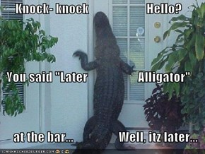 "Knock- knock                       Hello? You said ""Later                    Alligator""       at the bar...                  Well, itz later..."