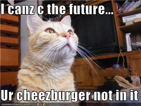 I canz c the future...  Ur cheezburger not in it