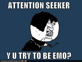 ATTENTION SEEKER  Y U TRY TO BE EMO?