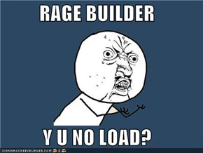 RAGE BUILDER  Y U NO LOAD?
