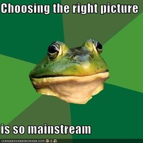 Choosing the right picture  is so mainstream