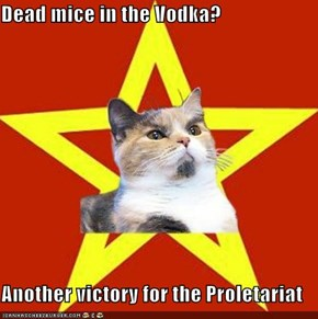 Dead mice in the Vodka?  Another victory for the Proletariat