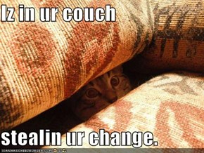 Iz in ur couch  stealin ur change.