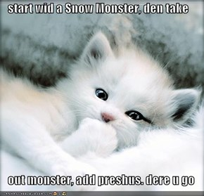 start wid a Snow Monster, den take     out monster, add preshus. dere u go